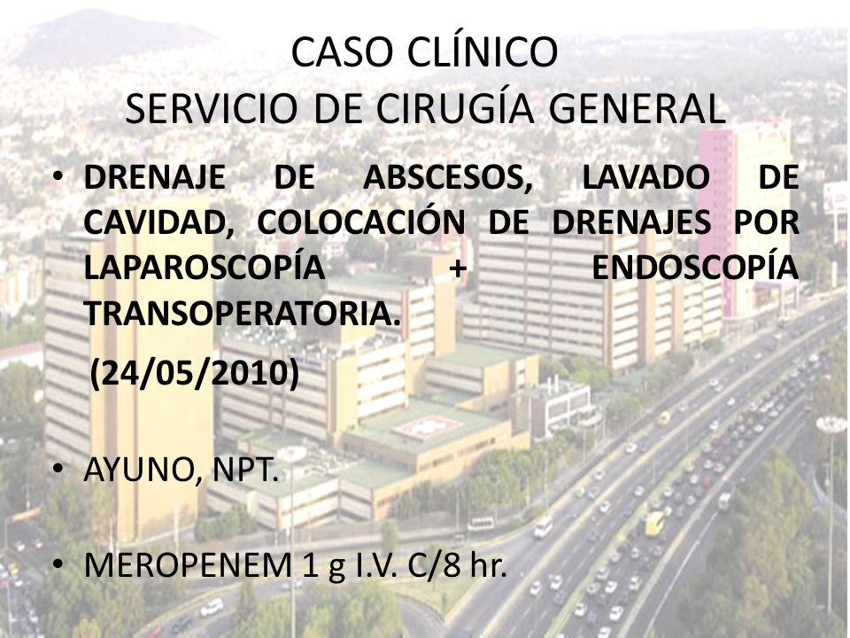 DRENAJE DE ABSCESOS, LAVADO DE CAVIDAD, COLOCACIÓN DE DRENAJES POR LAPAROSCOPÍA + ENDOSCOPÍA TRANSOPERATORIA. (24/05/2010) AYUNO, NPT. MEROPENEM 1 g I
