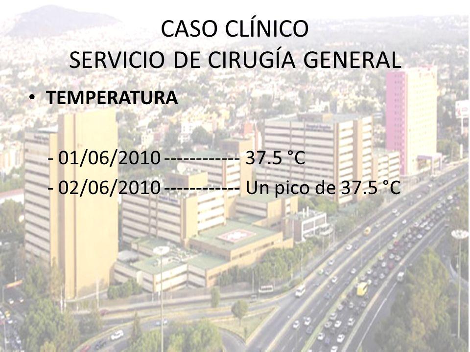 TEMPERATURA - 01/06/2010 ------------ 37.5 °C - 02/06/2010 ------------ Un pico de 37.5 °C CASO CLÍNICO SERVICIO DE CIRUGÍA GENERAL