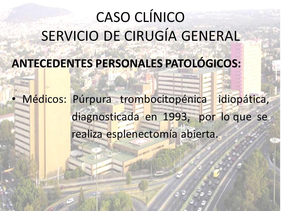 ANTECEDENTES PERSONALES PATOLÓGICOS: Médicos: Púrpura trombocitopénica idiopática, diagnosticada en 1993, por lo que se realiza esplenectomía abierta.