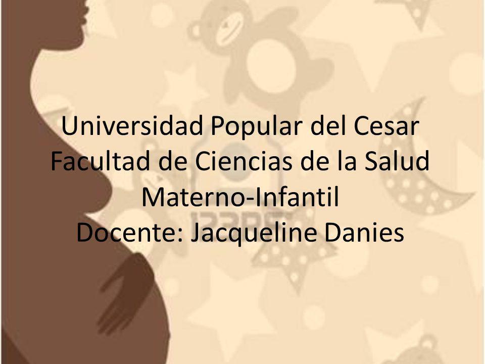 Universidad Popular del Cesar Facultad de Ciencias de la Salud Materno-Infantil Docente: Jacqueline Danies
