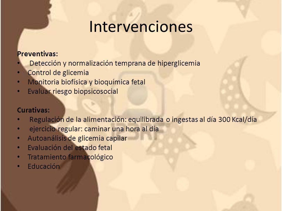 Intervenciones Preventivas: Detección y normalización temprana de hiperglicemia Control de glicemia Monitoria biofísica y bioquímica fetal Evaluar rie