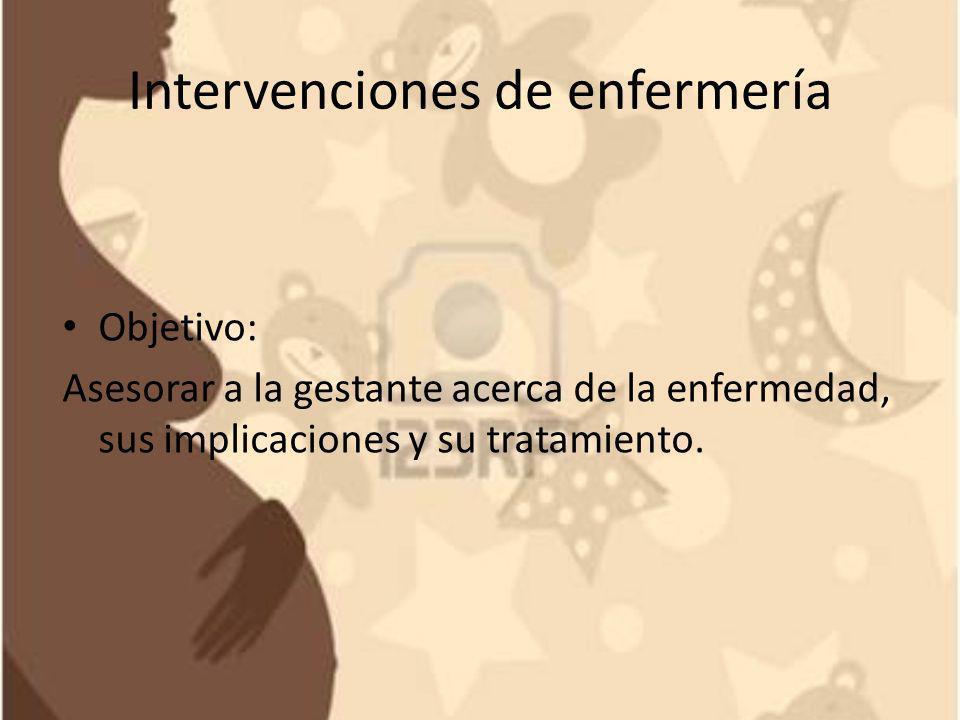 Intervenciones de enfermería Objetivo: Asesorar a la gestante acerca de la enfermedad, sus implicaciones y su tratamiento.