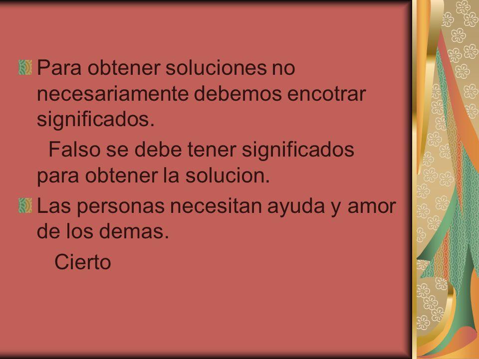 Para obtener soluciones no necesariamente debemos encotrar significados. Falso se debe tener significados para obtener la solucion. Las personas neces