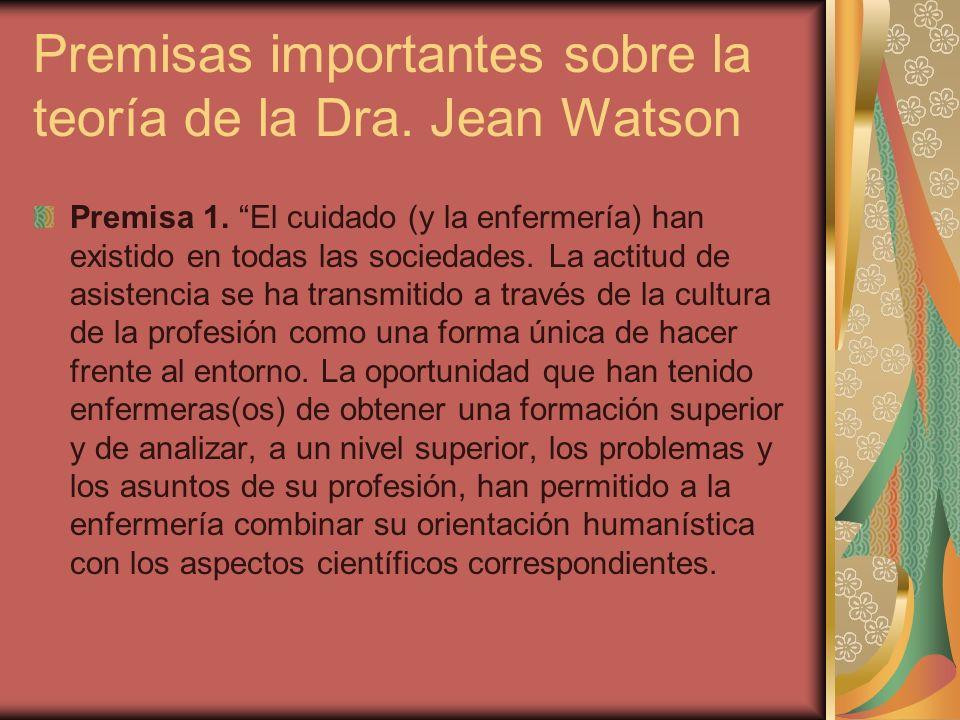 Premisas importantes sobre la teoría de la Dra. Jean Watson Premisa 1. El cuidado (y la enfermería) han existido en todas las sociedades. La actitud d