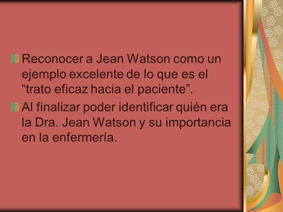 Reconocer a Jean Watson como un ejemplo excelente de lo que es el trato eficaz hacia el paciente. Al finalizar poder identificar quién era la Dra. Jea