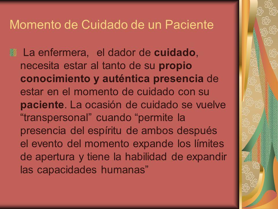 Momento de Cuidado de un Paciente La enfermera, el dador de cuidado, necesita estar al tanto de su propio conocimiento y auténtica presencia de estar