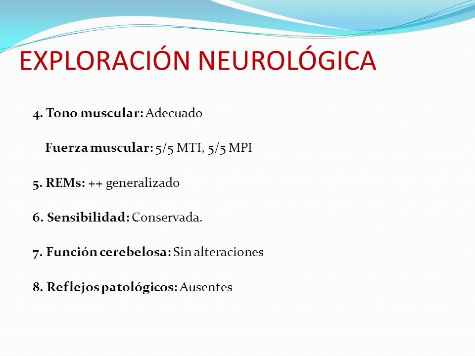 EXPLORACIÓN NEUROLÓGICA 4. Tono muscular: Adecuado Fuerza muscular: 5/5 MTI, 5/5 MPI 5. REMs: ++ generalizado 6. Sensibilidad: Conservada. 7. Función