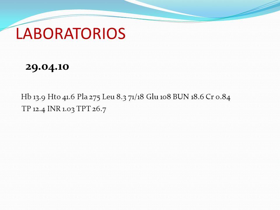 LABORATORIOS 29.04.10 Hb 13.9 Hto 41.6 Pla 275 Leu 8.3 71/18 Glu 108 BUN 18.6 Cr 0.84 TP 12.4 INR 1.03 TPT 26.7