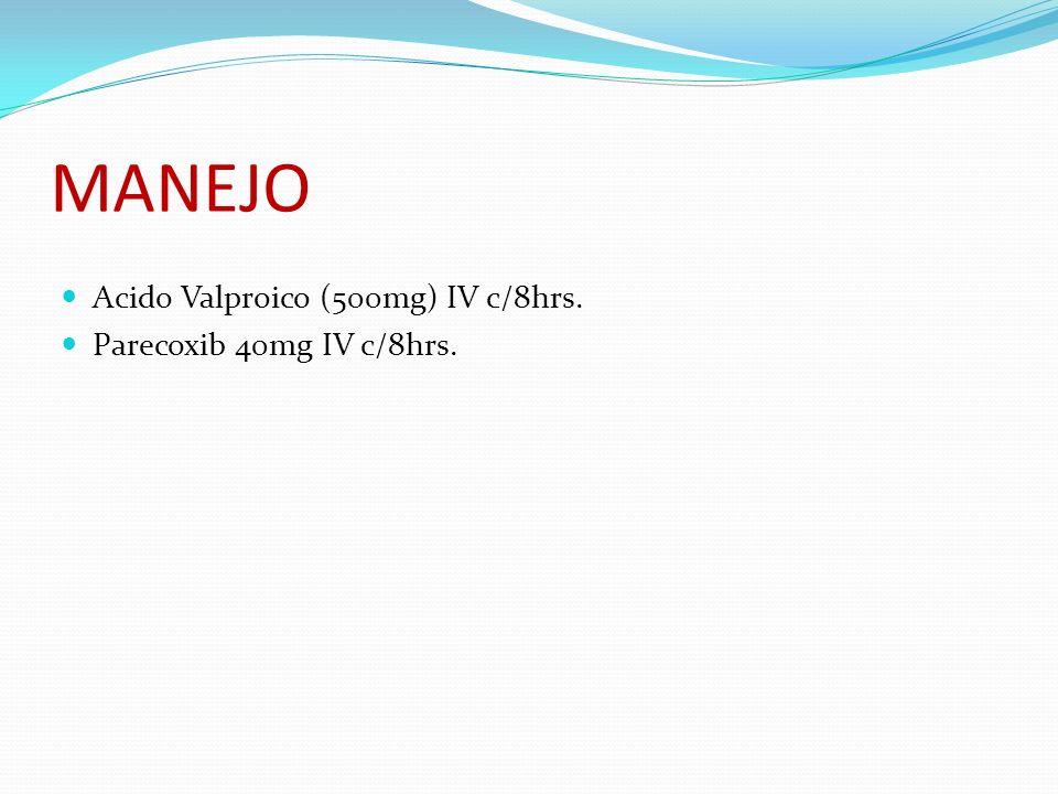 MANEJO Acido Valproico (500mg) IV c/8hrs. Parecoxib 40mg IV c/8hrs.