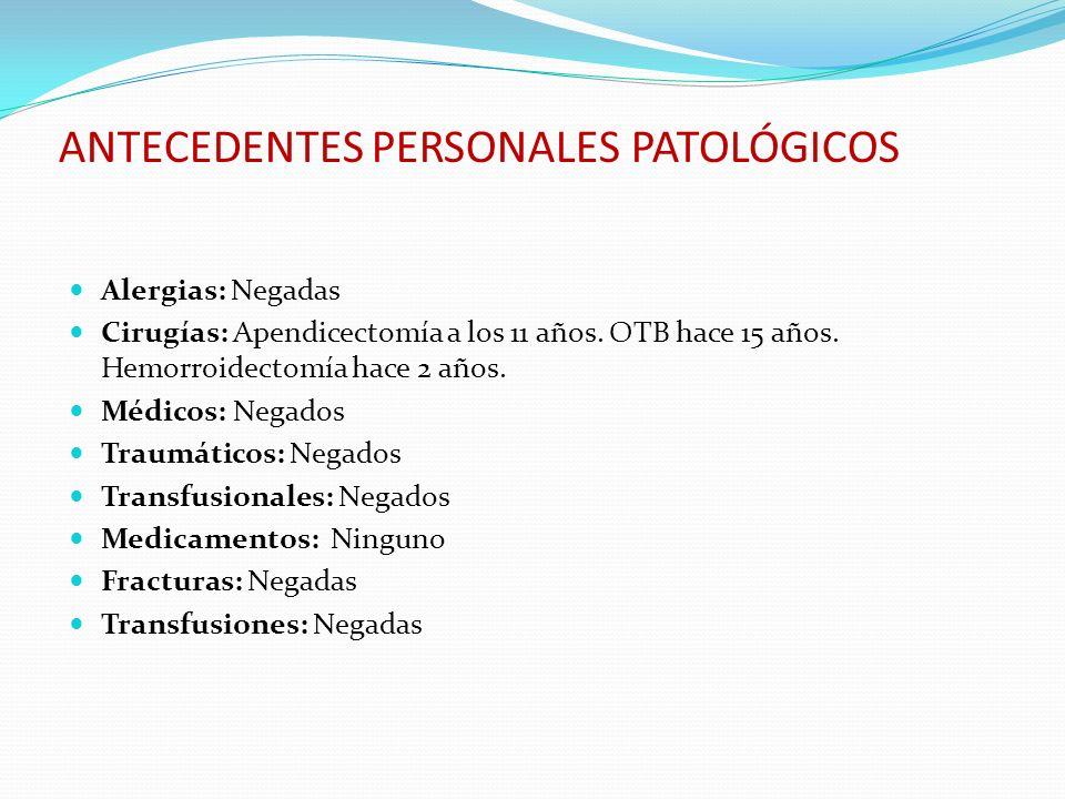 ANTECEDENTES PERSONALES PATOLÓGICOS Alergias: Negadas Cirugías: Apendicectomía a los 11 años. OTB hace 15 años. Hemorroidectomía hace 2 años. Médicos: