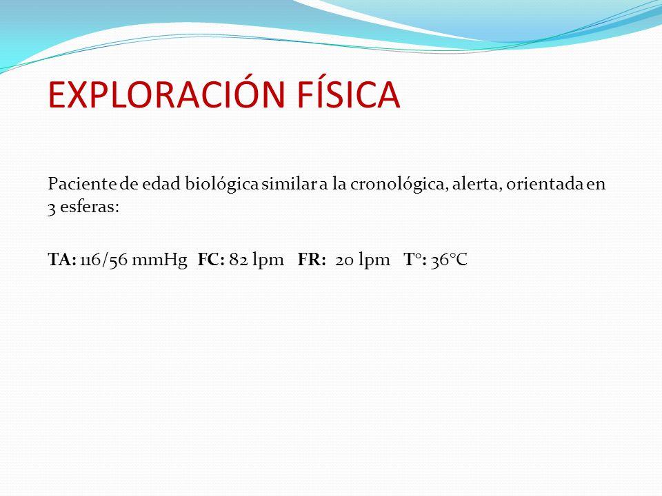 EXPLORACIÓN FÍSICA Paciente de edad biológica similar a la cronológica, alerta, orientada en 3 esferas: TA: 116/56 mmHg FC: 82 lpm FR: 20 lpm T°: 36°C