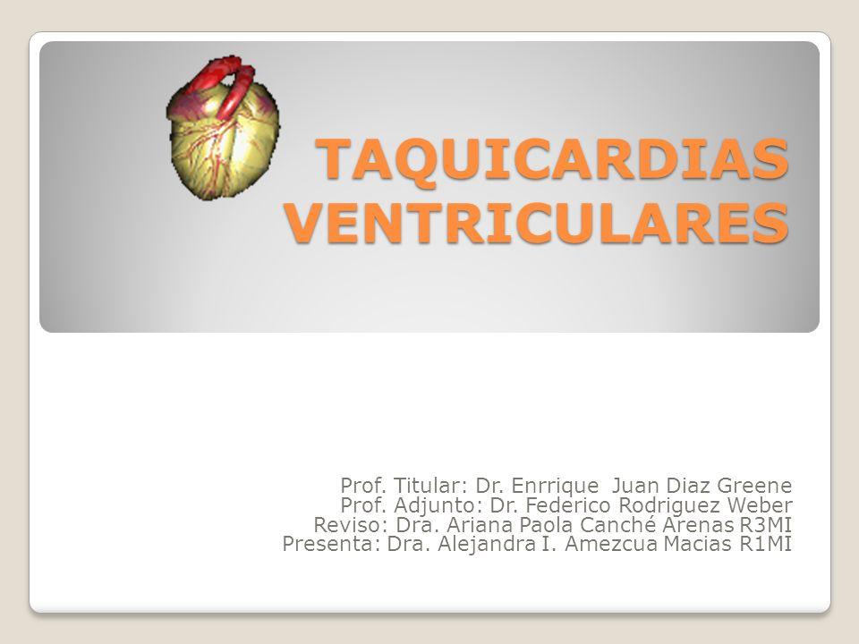 TAQUICARDIAS VENTRICULARES Prof. Titular: Dr. Enrrique Juan Diaz Greene Prof. Adjunto: Dr. Federico Rodriguez Weber Reviso: Dra. Ariana Paola Canché A
