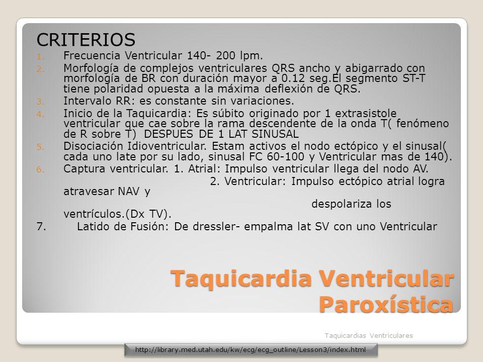 Taquicardia Ventricular Paroxística CRITERIOS 1. Frecuencia Ventricular 140- 200 lpm. 2. Morfología de complejos ventriculares QRS ancho y abigarrado