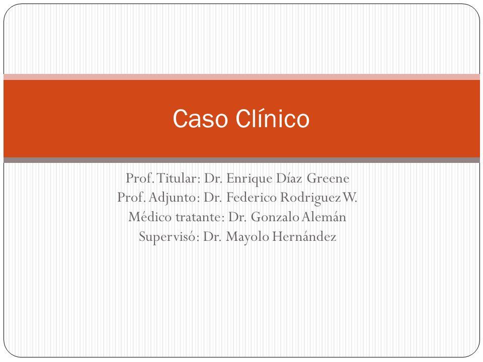 Prof. Titular: Dr. Enrique Díaz Greene Prof. Adjunto: Dr. Federico Rodriguez W. Médico tratante: Dr. Gonzalo Alemán Supervisó: Dr. Mayolo Hernández Ca
