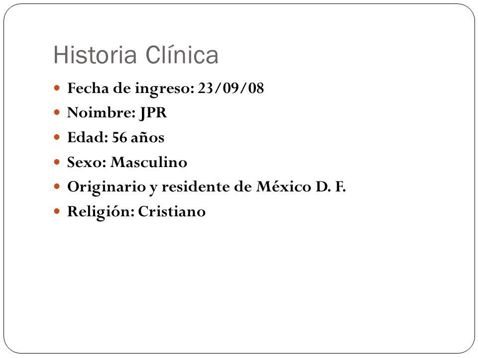 Historia Clínica Fecha de ingreso: 23/09/08 Noimbre: JPR Edad: 56 años Sexo: Masculino Originario y residente de México D. F. Religión: Cristiano