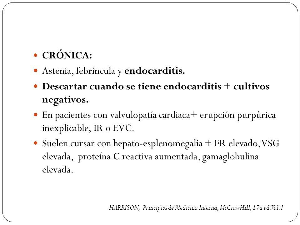CRÓNICA: Astenia, febríncula y endocarditis. Descartar cuando se tiene endocarditis + cultivos negativos. En pacientes con valvulopatía cardiaca+ erup