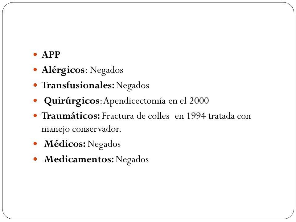APP Alérgicos: Negados Transfusionales: Negados Quirúrgicos: Apendicectomía en el 2000 Traumáticos: Fractura de colles en 1994 tratada con manejo cons