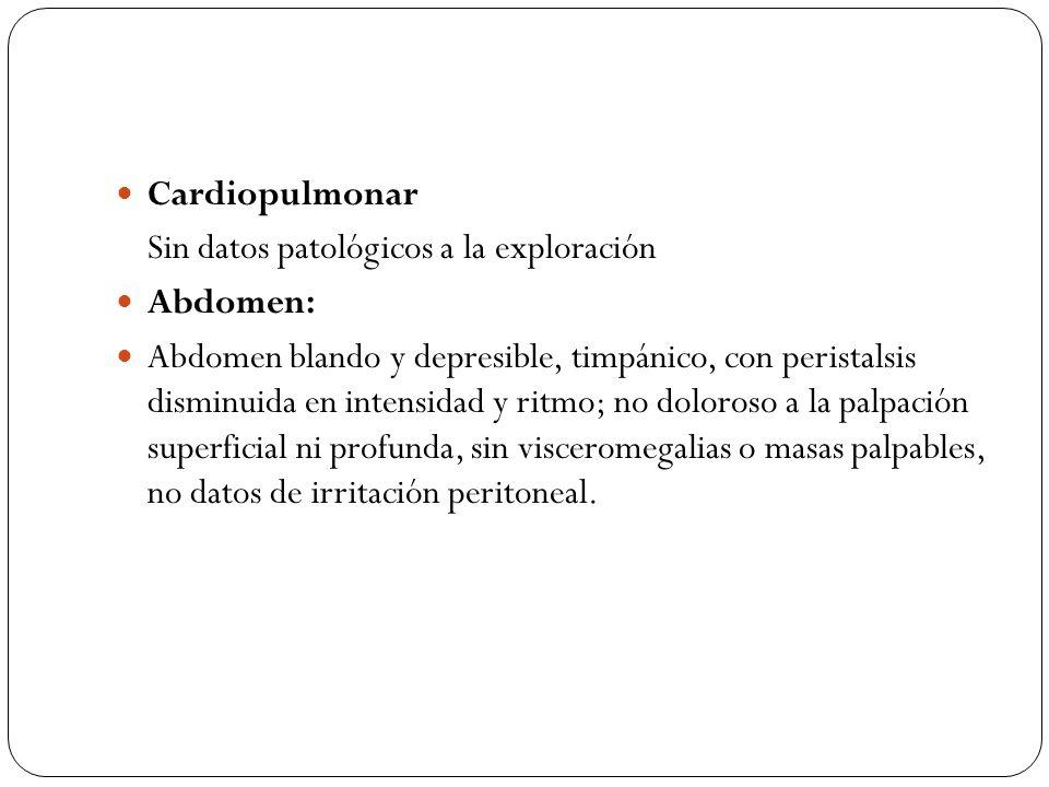 Cardiopulmonar Sin datos patológicos a la exploración Abdomen: Abdomen blando y depresible, timpánico, con peristalsis disminuida en intensidad y ritm