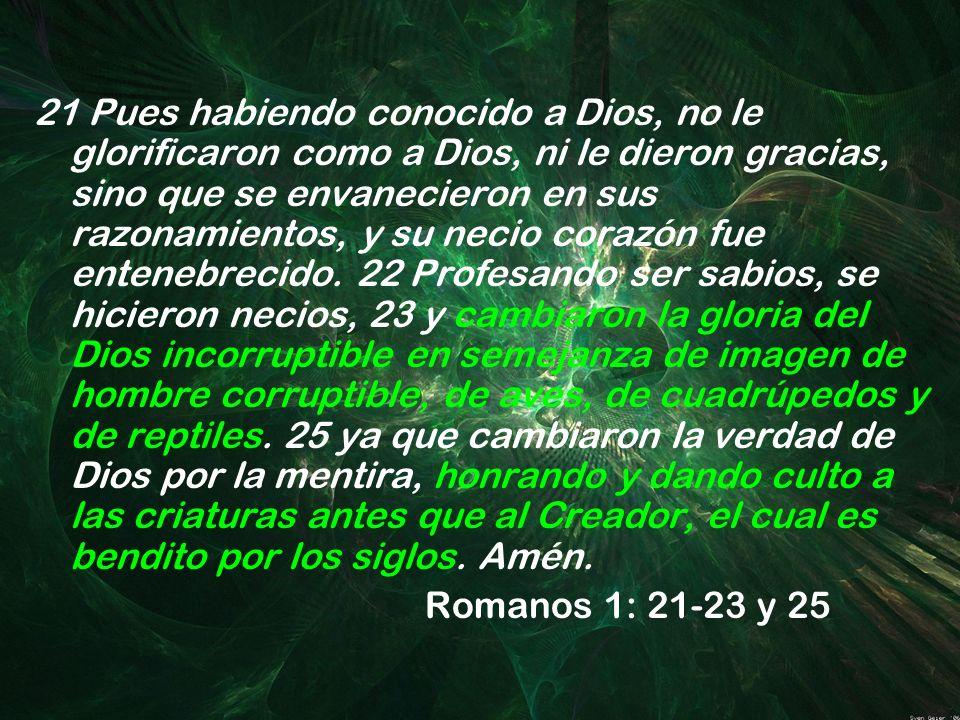 21 Pues habiendo conocido a Dios, no le glorificaron como a Dios, ni le dieron gracias, sino que se envanecieron en sus razonamientos, y su necio cora