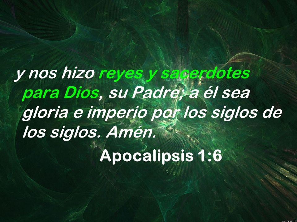 y nos hizo reyes y sacerdotes para Dios, su Padre; a él sea gloria e imperio por los siglos de los siglos. Amén. Apocalipsis 1:6