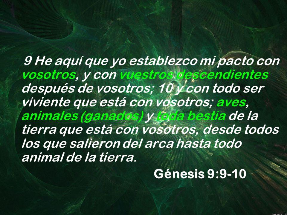 9 He aquí que yo establezco mi pacto con vosotros, y con vuestros descendientes después de vosotros; 10 y con todo ser viviente que está con vosotros;