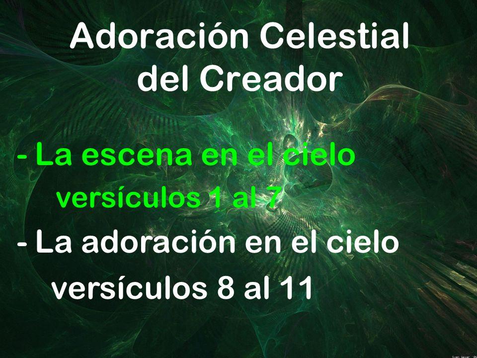 Adoración Celestial del Creador -La escena en el cielo versículos 1 al 7 -La adoración en el cielo versículos 8 al 11