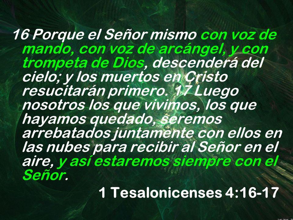 16 Porque el Señor mismo con voz de mando, con voz de arcángel, y con trompeta de Dios, descenderá del cielo; y los muertos en Cristo resucitarán prim