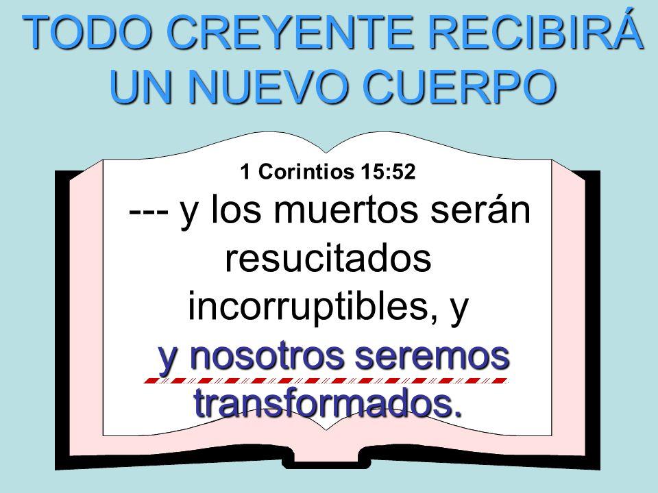 1 Corintios 15:52 --- y los muertos serán resucitados incorruptibles, y y nosotros seremos transformados. y nosotros seremos transformados. TODO CREYE