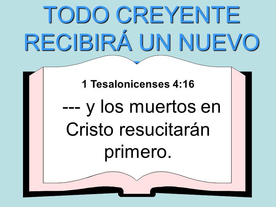 TODO CREYENTE RECIBIRÁ UN NUEVO CUERPO 1 Tesalonicenses 4:16 --- y los muertos en Cristo resucitarán primero.