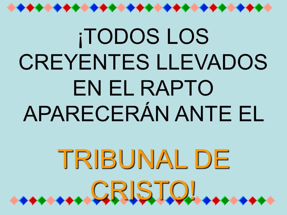 ¡TODOS LOS CREYENTES LLEVADOS EN EL RAPTO APARECERÁN ANTE EL TRIBUNAL DE CRISTO!