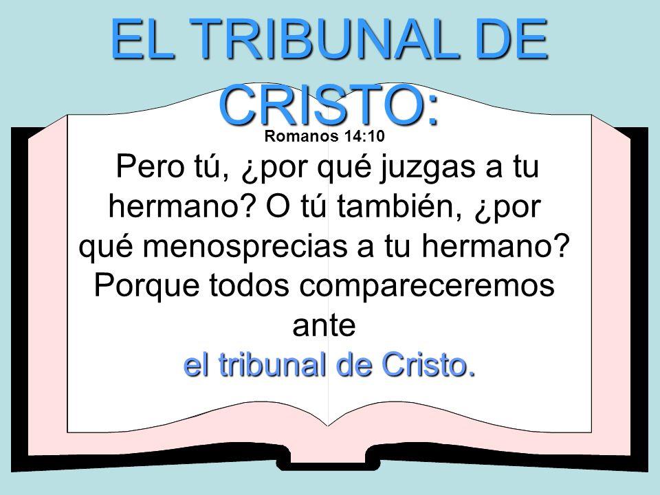 EL TRIBUNAL DE CRISTO: Romanos 14:10 Pero tú, ¿por qué juzgas a tu hermano? O tú también, ¿por qué menosprecias a tu hermano? Porque todos comparecere