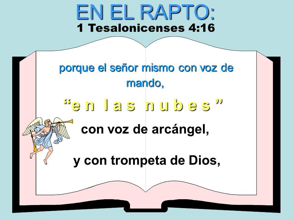 EN EL RAPTO: porque el señor mismo con voz de mando, con voz de arcángel, y con trompeta de Dios, e n l a s n u b e s 1 Tesalonicenses 4:16