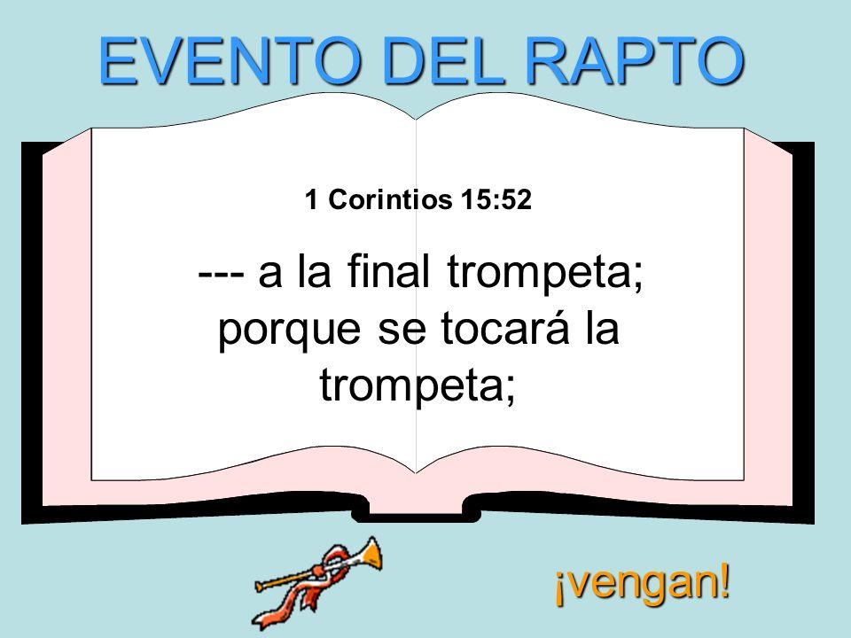 1 Corintios 15:52 --- a la final trompeta; porque se tocará la trompeta; EVENTO DEL RAPTO ¡vengan!