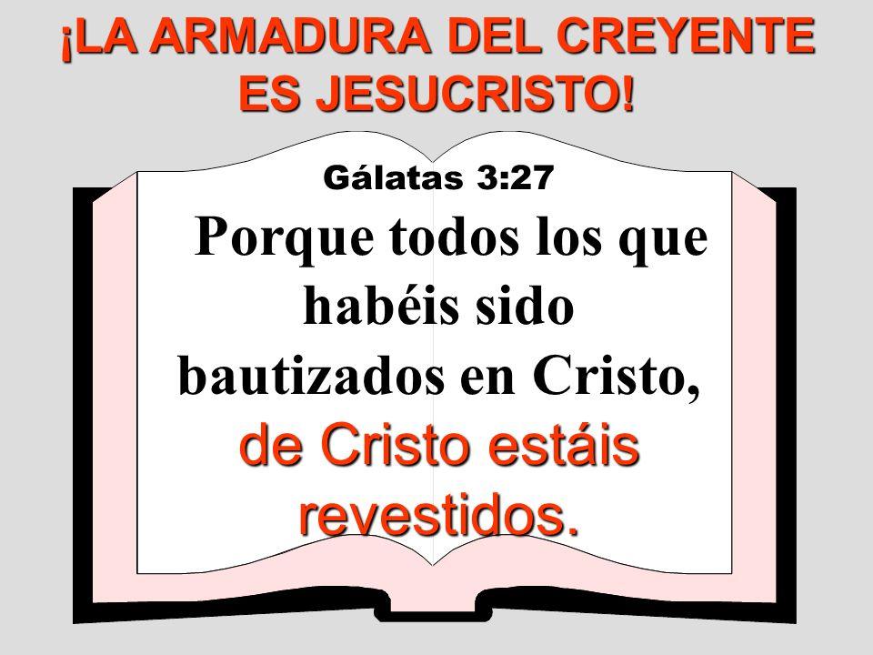 Gálatas 3:27 de Cristo estáis revestidos. Porque todos los que habéis sido bautizados en Cristo, de Cristo estáis revestidos. ¡LA ARMADURA DEL CREYENT