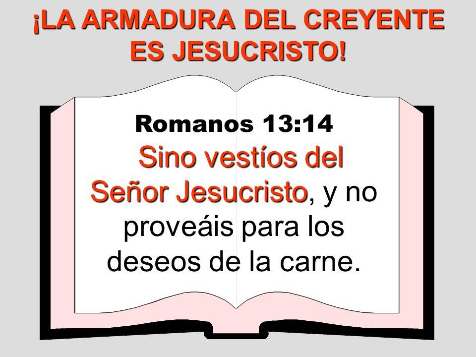 Romanos 13:14 Sino vestíos del Señor Jesucristo Sino vestíos del Señor Jesucristo, y no proveáis para los deseos de la carne. ¡LA ARMADURA DEL CREYENT