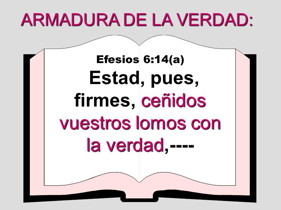 Efesios 6:14(a) ceñidos vuestros lomos con la verdad Estad, pues, firmes, ceñidos vuestros lomos con la verdad,---- ARMADURA DE LA VERDAD: