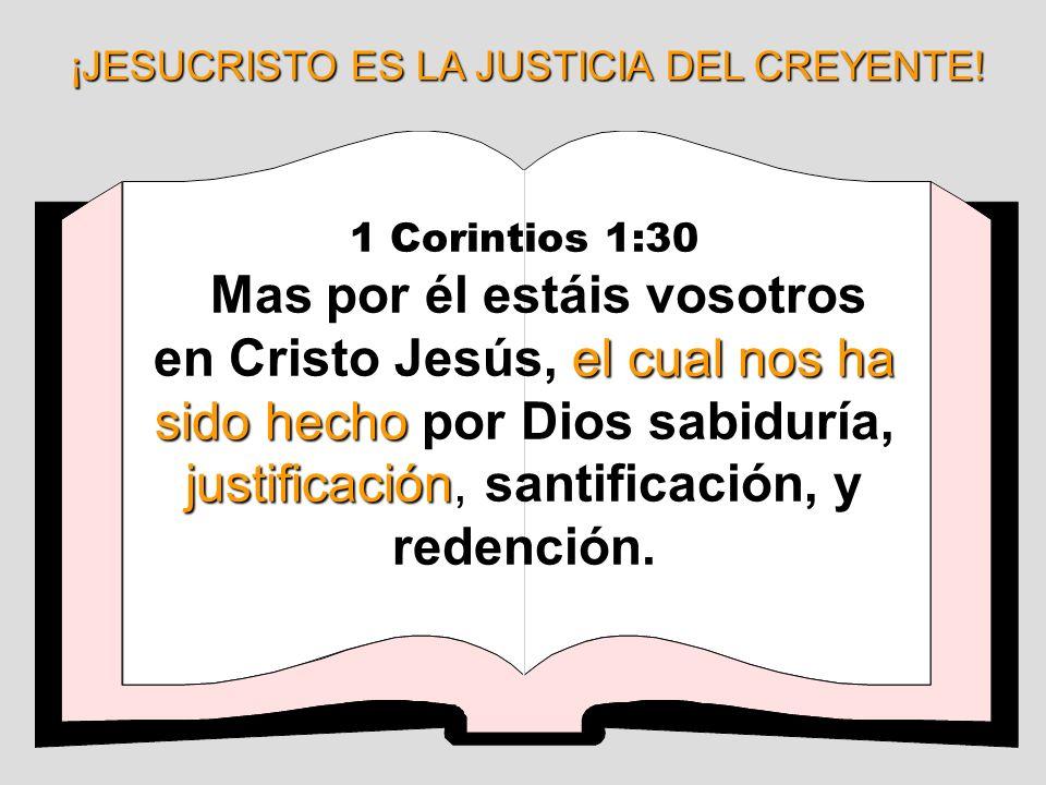 ¡JESUCRISTO ES LA JUSTICIA DEL CREYENTE! 1 Corintios 1:30 el cual nos ha sido hecho justificación, Mas por él estáis vosotros en Cristo Jesús, el cual