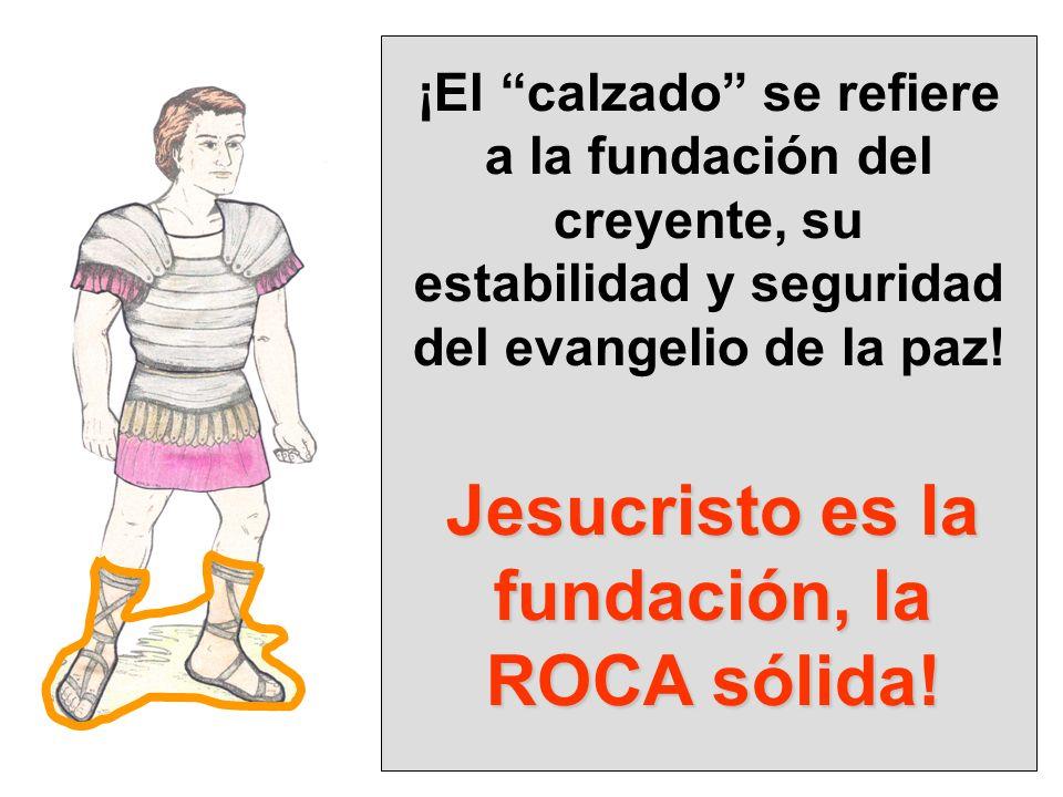 ¡El calzado se refiere a la fundación del creyente, su estabilidad y seguridad del evangelio de la paz! Jesucristo es la fundación, la ROCA sólida!