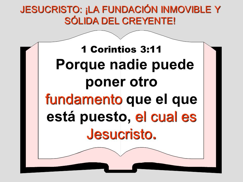 1 Corintios 3:11 fundamento el cual es Jesucristo. Porque nadie puede poner otro fundamento que el que está puesto, el cual es Jesucristo. JESUCRISTO: