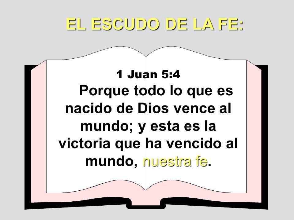1 Juan 5:4 Porque todo lo que es nacido de Dios vence al mundo; y esta es la victoria que ha vencido al mundo, n nn nuestra fe. EL ESCUDO DE LA FE: