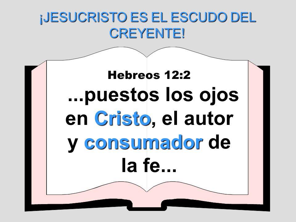 Hebreos 12:2 Cristo consumador...puestos los ojos en Cristo, el autor y consumador de la fe... ¡JESUCRISTO ES EL ESCUDO DEL CREYENTE!