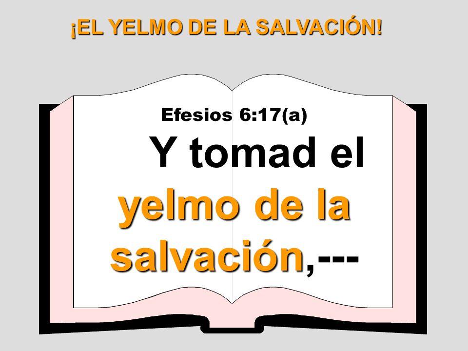 ¡EL YELMO DE LA SALVACIÓN! Efesios 6:17(a) yelmo de la salvación Y tomad el yelmo de la salvación,---
