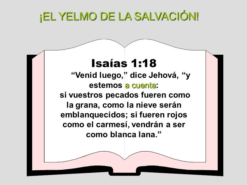 ¡EL YELMO DE LA SALVACIÓN! Isaías 1:18 a cuenta Venid luego, dice Jehová, y estemos a cuenta: si vuestros pecados fueren como la grana, como la nieve