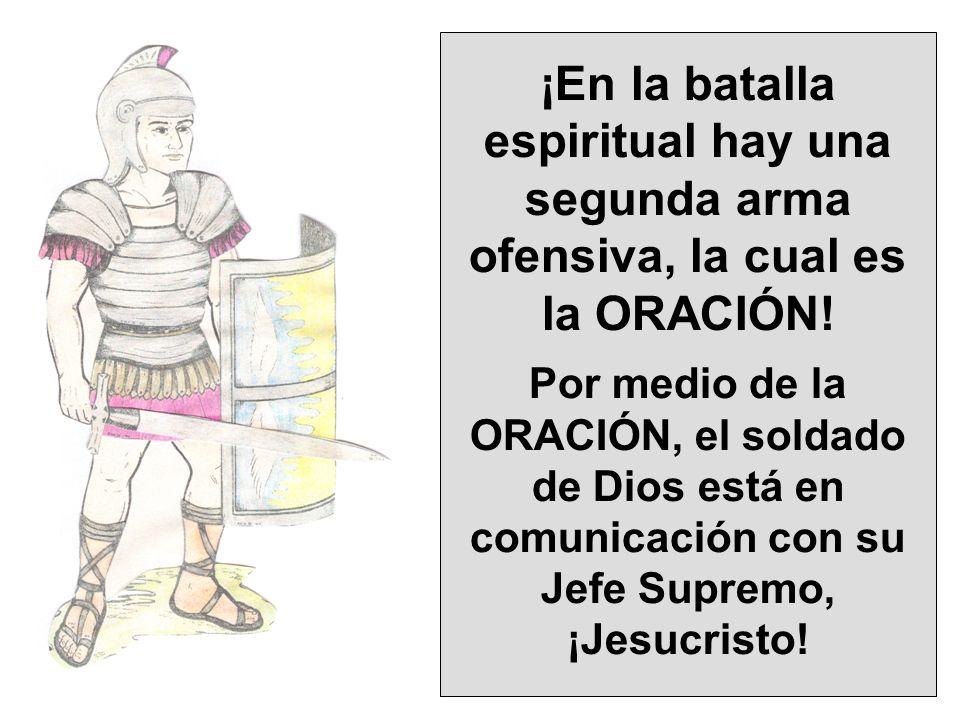 ¡En la batalla espiritual hay una segunda arma ofensiva, la cual es la ORACIÓN! Por medio de la ORACIÓN, el soldado de Dios está en comunicación con s