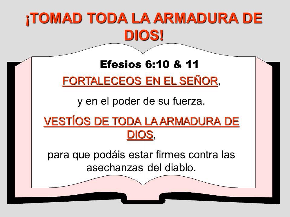 ¡TOMAD TODA LA ARMADURA DE DIOS! Efesios 6:10 & 11 FORTALECEOS EN EL SEÑOR, y en el poder de su fuerza. VESTÍOS DE TODA LA ARMADURA DE DIOS VESTÍOS DE