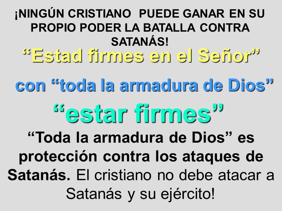 ¡NINGÚN CRISTIANO PUEDE GANAR EN SU PROPIO PODER LA BATALLA CONTRA SATANÁS! Estad firmes en el Señor con toda la armadura de Dios estar firmes Toda la