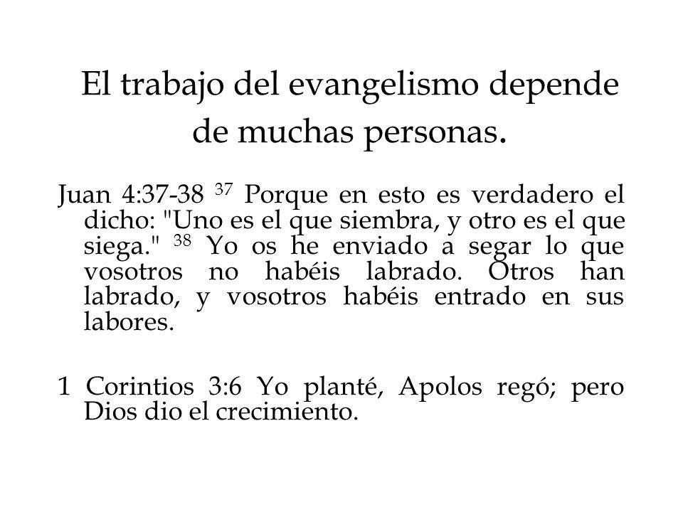 El trabajo del evangelismo depende de muchas personas. Juan 4:37-38 37 Porque en esto es verdadero el dicho: