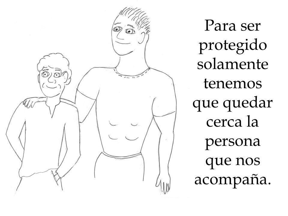 Para ser protegido solamente tenemos que quedar cerca la persona que nos acompaña.
