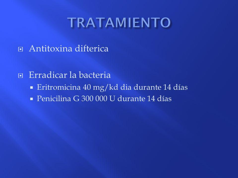 Antitoxina difterica Erradicar la bacteria Eritromicina 40 mg/kd dia durante 14 días Penicilina G 300 000 U durante 14 días
