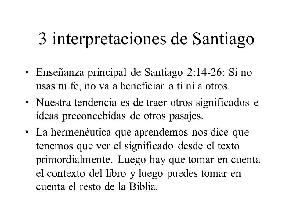 3 interpretaciones de Santiago Enseñanza principal de Santiago 2:14-26: Si no usas tu fe, no va a beneficiar a ti ni a otros. Nuestra tendencia es de